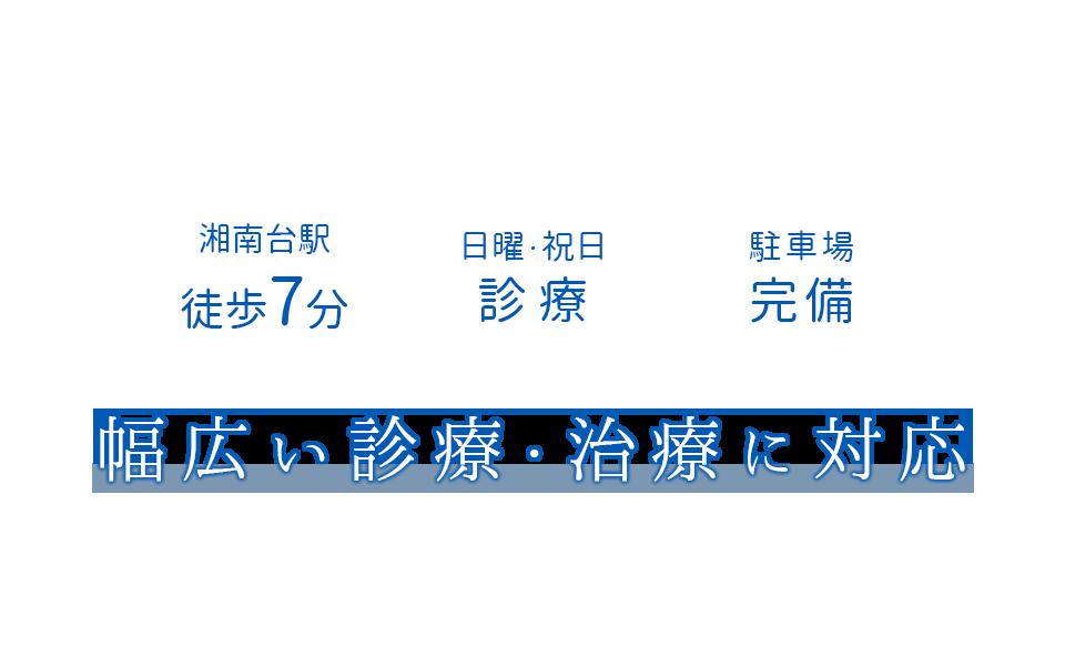 湘南台駅徒歩7分 日曜・祝日診療 駐車場完備 幅広い診療・治療に対応